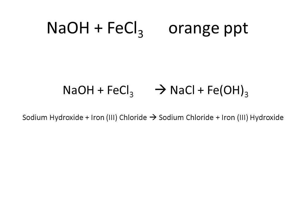 Sodium Hydroxide + Iron (III) Chloride  Sodium Chloride + Iron (III) Hydroxide NaOH + FeCl 3  NaCl + Fe(OH) 3
