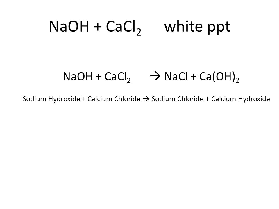 Sodium Hydroxide + Calcium Chloride  Sodium Chloride + Calcium Hydroxide NaOH + CaCl 2  NaCl + Ca(OH) 2