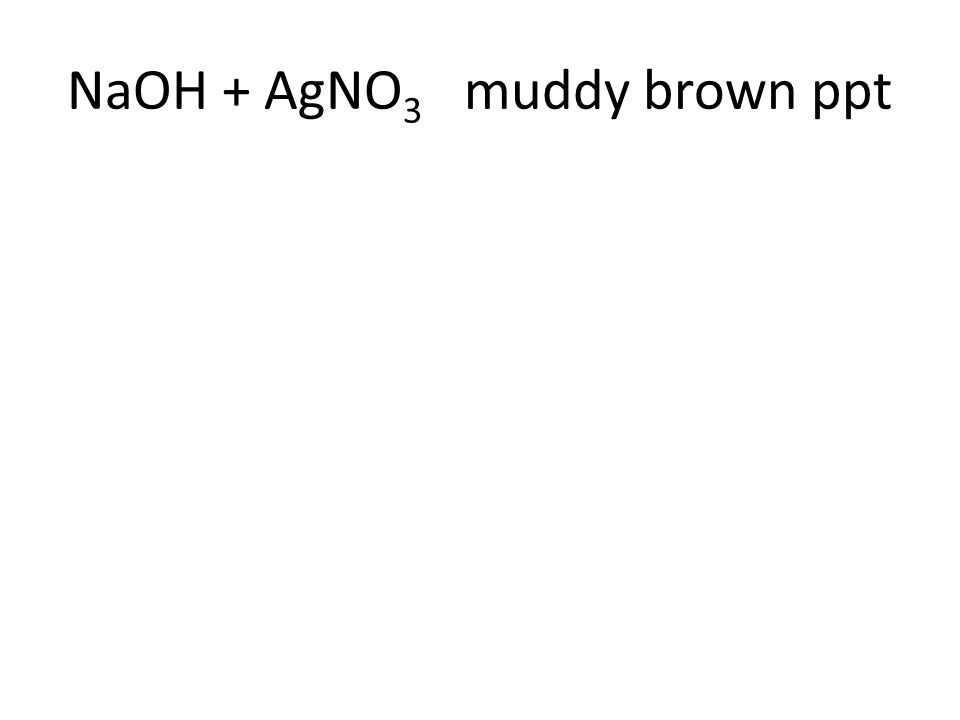 NaOH + AgNO 3 muddy brown ppt