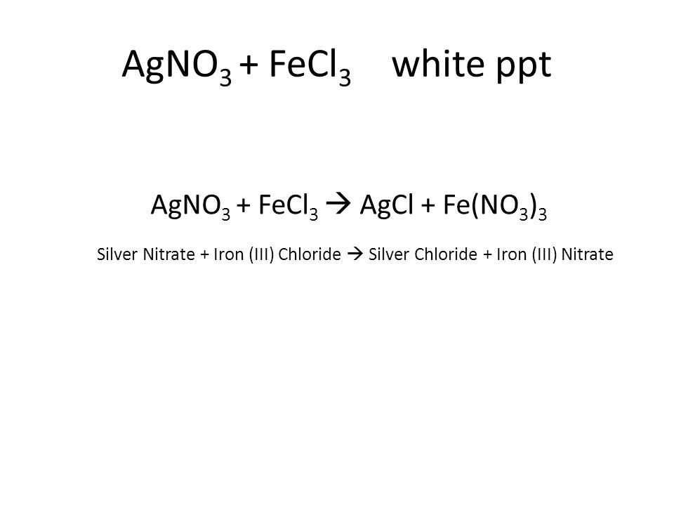 Silver Nitrate + Iron (III) Chloride  Silver Chloride + Iron (III) Nitrate AgNO 3 + FeCl 3  AgCl + Fe(NO 3 ) 3