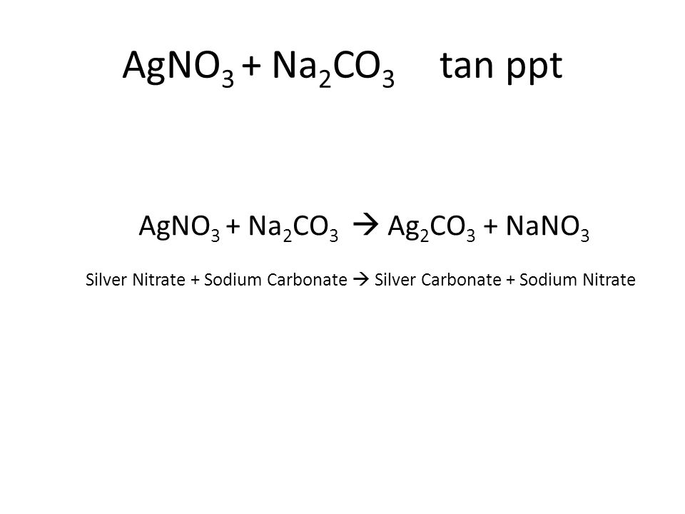 AgNO 3 + Na 2 CO 3  Ag 2 CO 3 + NaNO 3 Silver Nitrate + Sodium Carbonate  Silver Carbonate + Sodium Nitrate