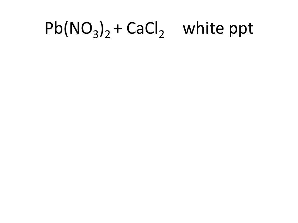 Pb(NO 3 ) 2 + CaCl 2 white ppt