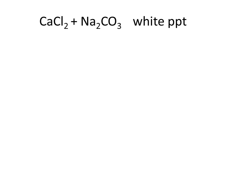 CaCl 2 + Na 2 CO 3 white ppt