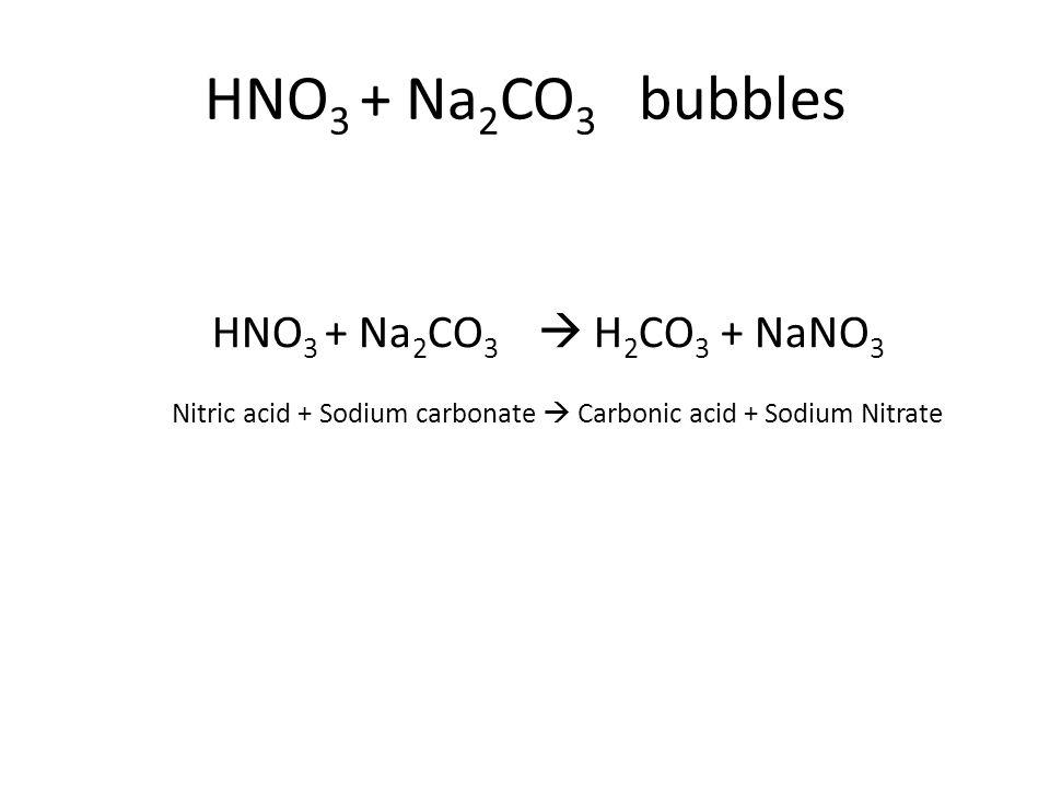 HNO 3 + Na 2 CO 3  H 2 CO 3 + NaNO 3 Nitric acid + Sodium carbonate  Carbonic acid + Sodium Nitrate