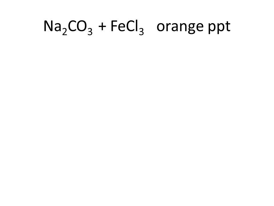 Na 2 CO 3 + FeCl 3 orange ppt