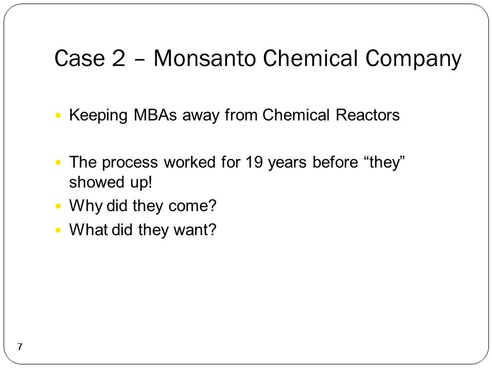 """Case 2 – Monsanto Chemical Company 7 Keeping MBAs away from Chemical Reactors The process worked for 19 years before """"they"""" showed up! Why did they co"""