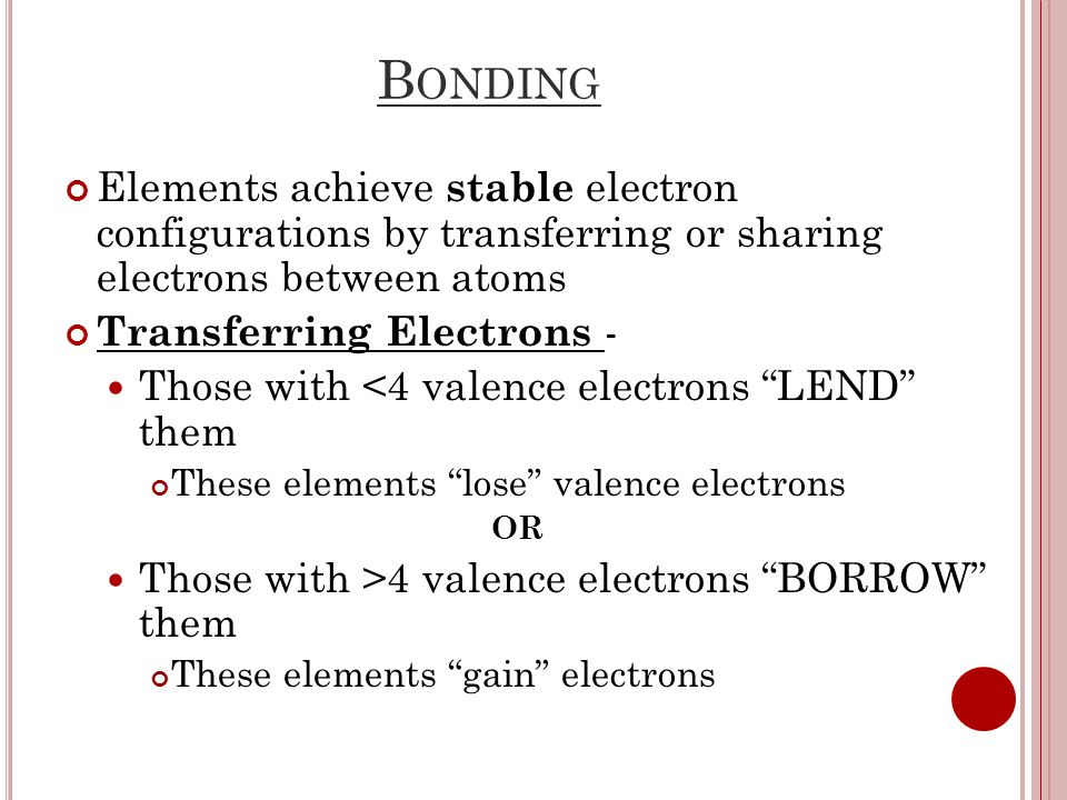 B ONDING Elements achieve stable electron configurations by transferring or sharing electrons between atoms Transferring Electrons - Those with <4 valence electrons LEND them These elements lose valence electrons OR Those with >4 valence electrons BORROW them These elements gain electrons