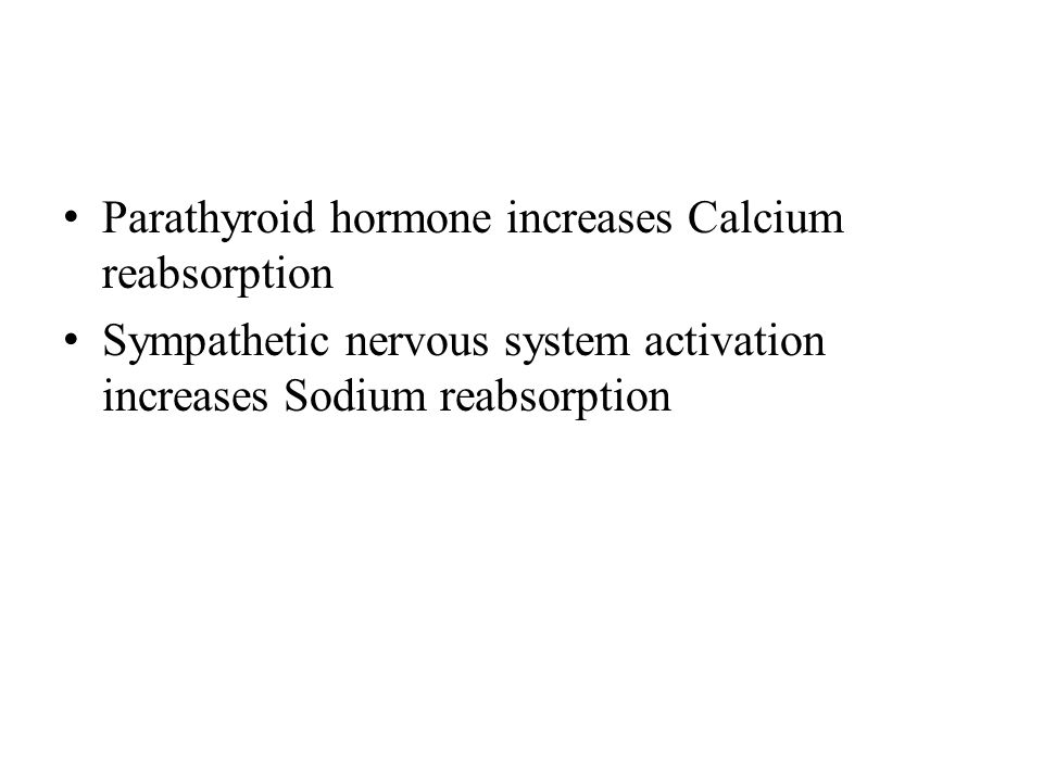 Parathyroid hormone increases Calcium reabsorption Sympathetic nervous system activation increases Sodium reabsorption