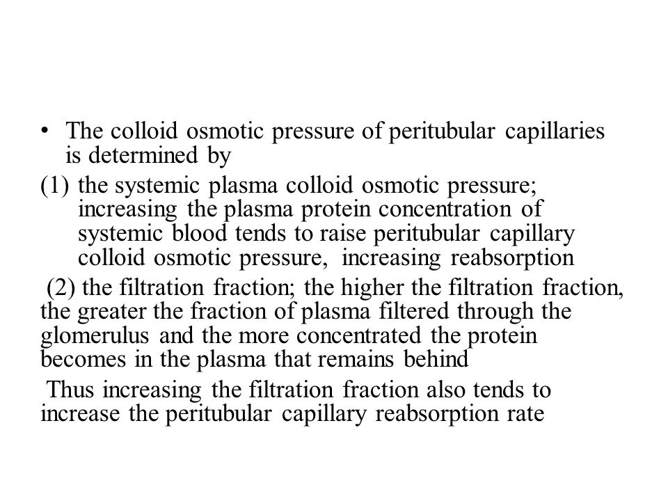 The colloid osmotic pressure of peritubular capillaries is determined by (1)the systemic plasma colloid osmotic pressure; increasing the plasma protein concentration of systemic blood tends to raise peritubular capillary colloid osmotic pressure, increasing reabsorption (2) the filtration fraction; the higher the filtration fraction, the greater the fraction of plasma filtered through the glomerulus and the more concentrated the protein becomes in the plasma that remains behind Thus increasing the filtration fraction also tends to increase the peritubular capillary reabsorption rate