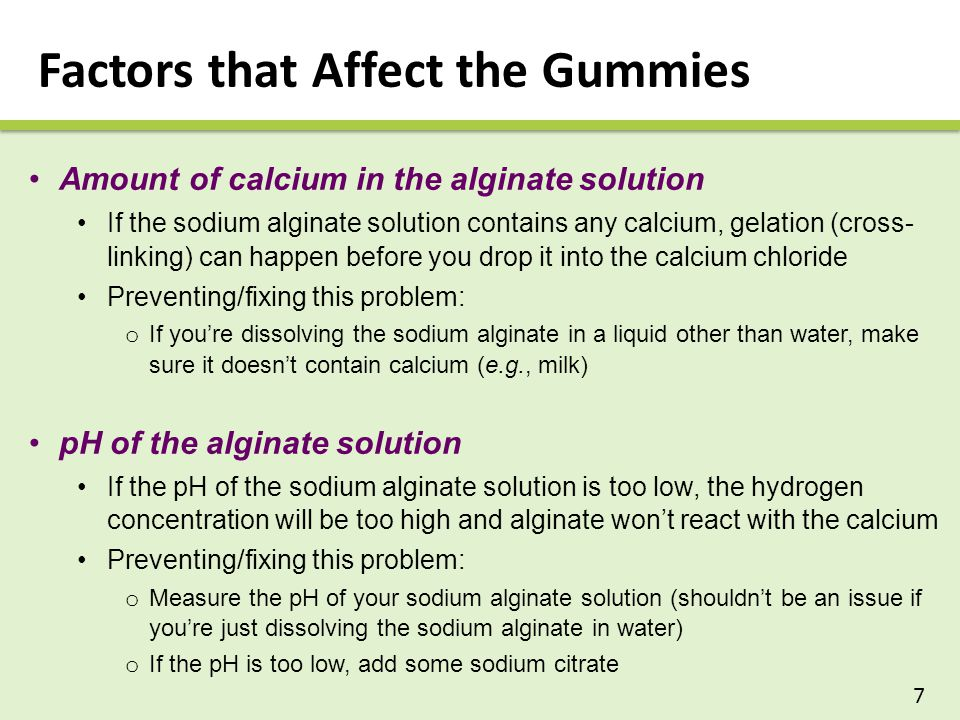 Factors that Affect the Gummies Amount of calcium in the alginate solution If the sodium alginate solution contains any calcium, gelation (cross- linking) can happen before you drop it into the calcium chloride Preventing/fixing this problem: o If you're dissolving the sodium alginate in a liquid other than water, make sure it doesn't contain calcium (e.g., milk) pH of the alginate solution If the pH of the sodium alginate solution is too low, the hydrogen concentration will be too high and alginate won't react with the calcium Preventing/fixing this problem: o Measure the pH of your sodium alginate solution (shouldn't be an issue if you're just dissolving the sodium alginate in water) o If the pH is too low, add some sodium citrate 7