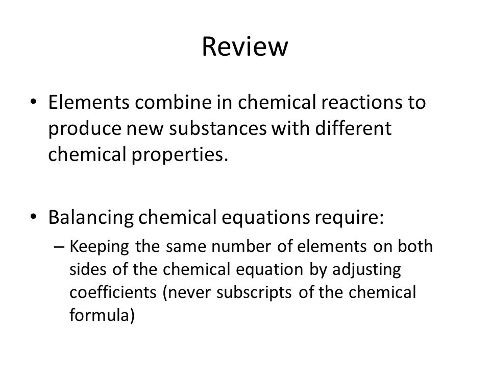 Review Elements combine in chemical reactions to produce new substances with different chemical properties.