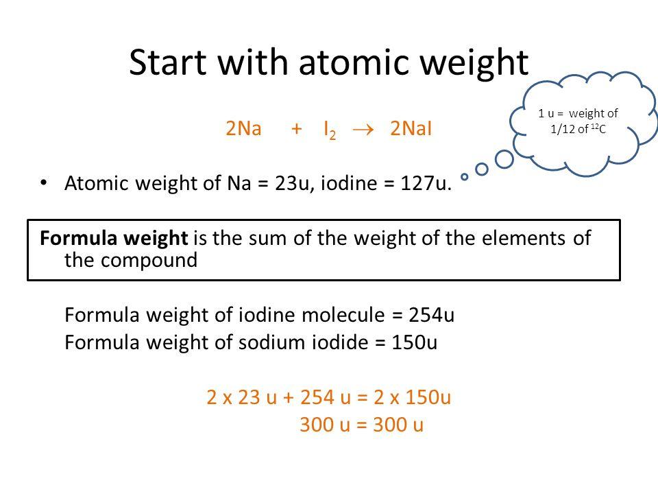 Start with atomic weight 2Na+ I 2  2NaI Atomic weight of Na = 23u, iodine = 127u.