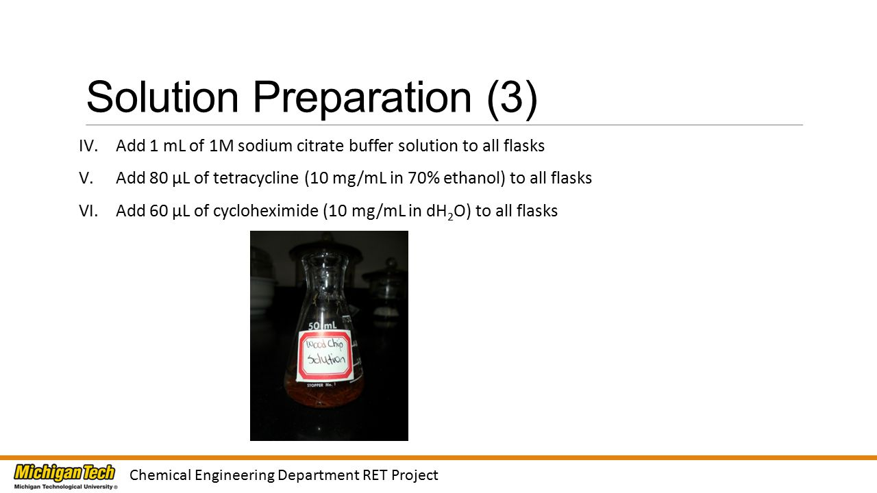 Solution Preparation (3) IV.Add 1 mL of 1M sodium citrate buffer solution to all flasks V.Add 80 μL of tetracycline (10 mg/mL in 70% ethanol) to all flasks VI.Add 60 μL of cycloheximide (10 mg/mL in dH 2 O) to all flasks Chemical Engineering Department RET Project