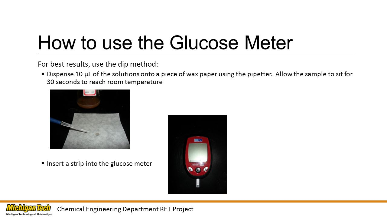 How to use the Glucose Meter For best results, use the dip method:  Dispense 10 µL of the solutions onto a piece of wax paper using the pipetter.