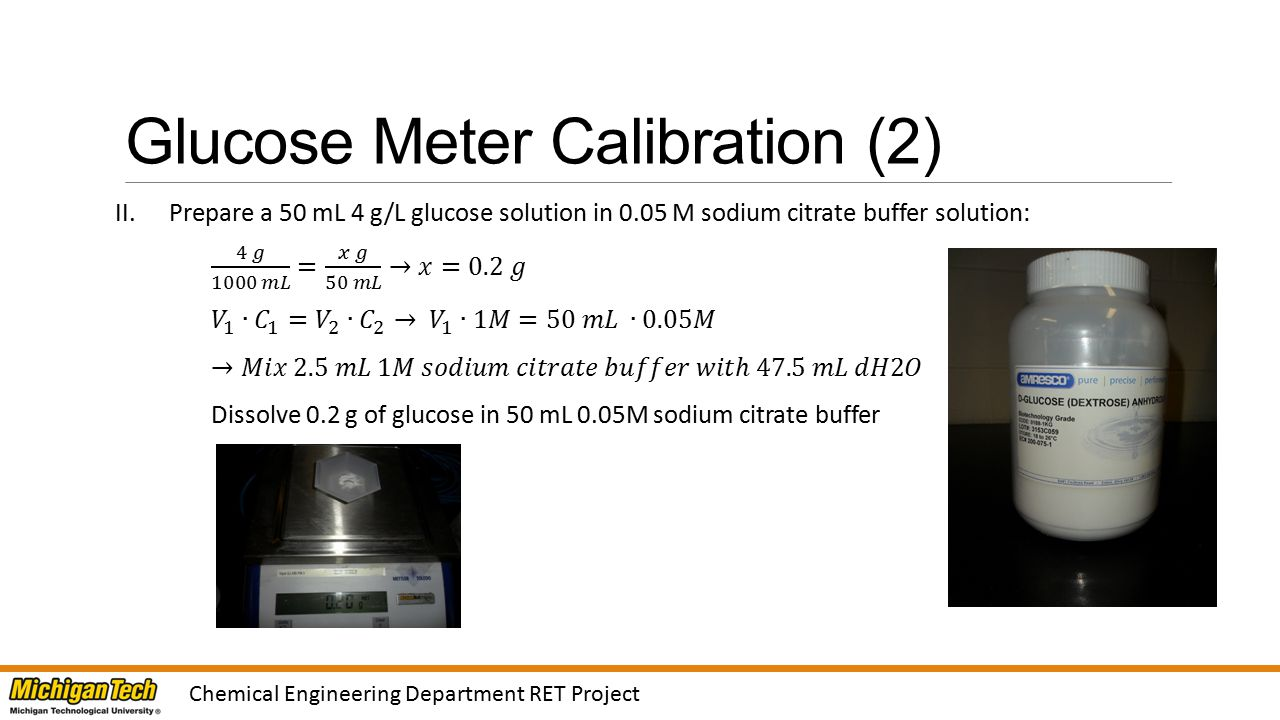 Glucose Meter Calibration (3) III.Prepare the following calibration standards and measure glucose concentration using the glucose meter: Note: Shake the standards well Chemical Engineering Department RET Project Glucose Concentration (g/L) 4 g/L Glucose Solution Amount (µL) 0.05M Sodium Citrate Buffer Amount (µL) Glucose Meter Reading 001000 1250750 2500 3750250 410000
