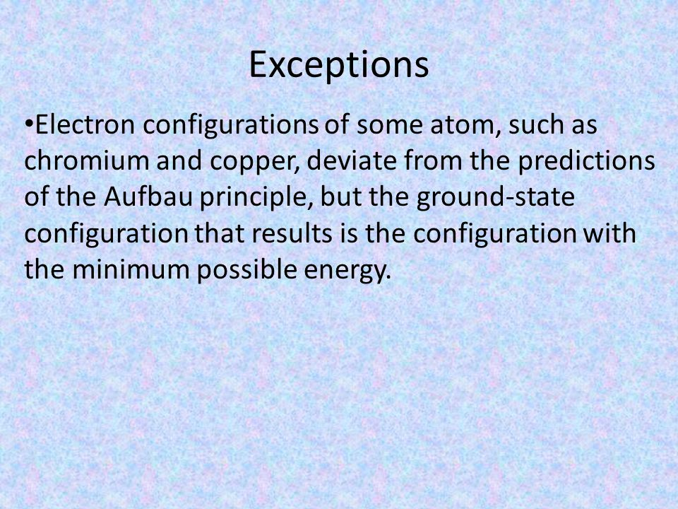 Exceptions Electron configurations of some atom, such as chromium and copper, deviate from the predictions of the Aufbau principle, but the ground-state configuration that results is the configuration with the minimum possible energy.