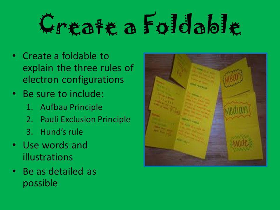 Create a Foldable Create a foldable to explain the three rules of electron configurations Be sure to include: 1.Aufbau Principle 2.Pauli Exclusion Pri