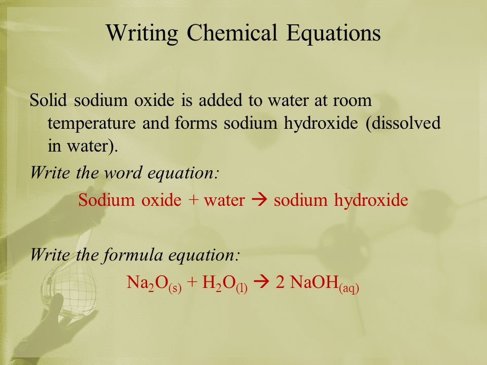 Writing Chemical Equations Solid sodium oxide is added to water at room temperature and forms sodium hydroxide (dissolved in water). Write the word eq