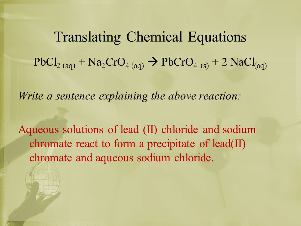 Translating Chemical Equations PbCl 2 (aq) + Na 2 CrO 4 (aq)  PbCrO 4 (s) + 2 NaCl (aq) Write a sentence explaining the above reaction: Aqueous solut