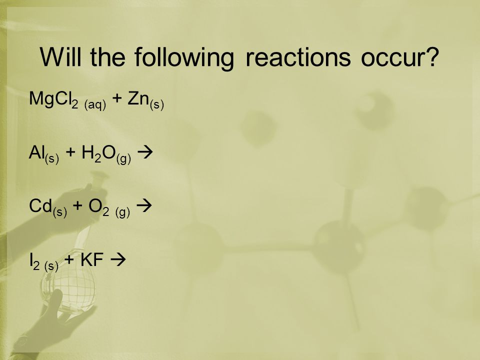 Will the following reactions occur? MgCl 2 (aq) + Zn (s) Al (s) + H 2 O (g)  Cd (s) + O 2 (g)  I 2 (s) + KF 