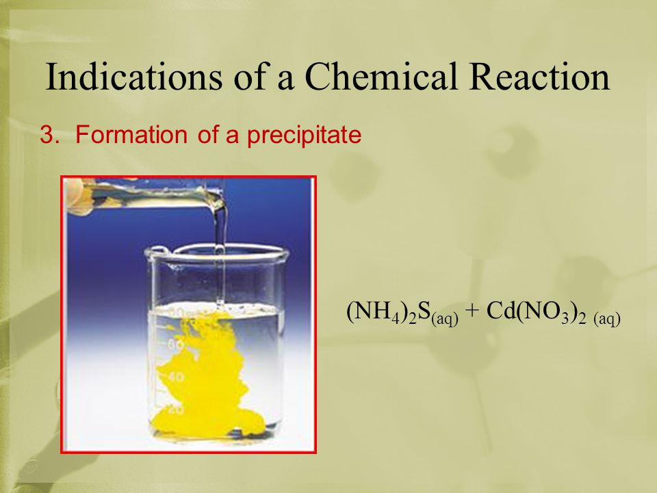 Indications of a Chemical Reaction 3. Formation of a precipitate (NH 4 ) 2 S (aq) + Cd(NO 3 ) 2 (aq)