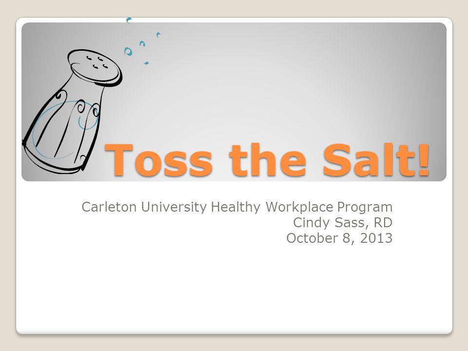 Toss the Salt! Carleton University Healthy Workplace Program Cindy Sass, RD October 8, 2013