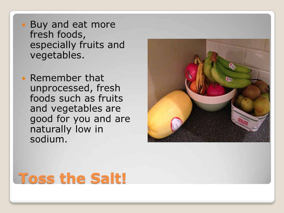 Toss the Salt! Buy and eat more fresh foods, especially fruits and vegetables. Remember that unprocessed, fresh foods such as fruits and vegetables ar
