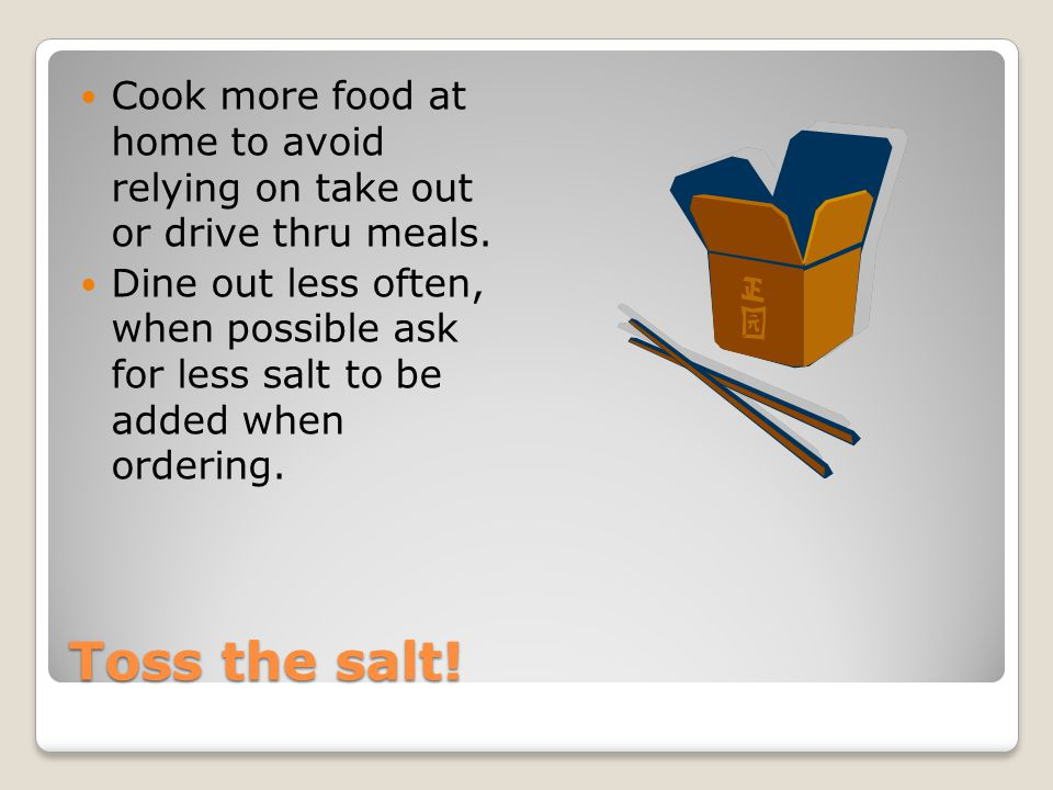 Toss the salt! Cook more food at home to avoid relying on take out or drive thru meals. Dine out less often, when possible ask for less salt to be add