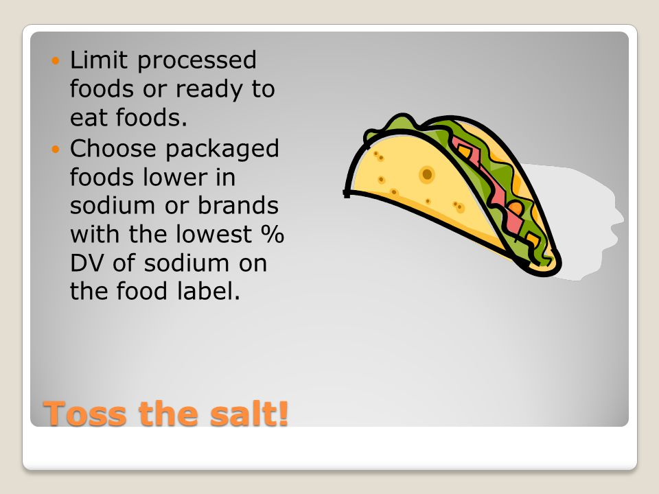 Toss the salt! Limit processed foods or ready to eat foods. Choose packaged foods lower in sodium or brands with the lowest % DV of sodium on the food