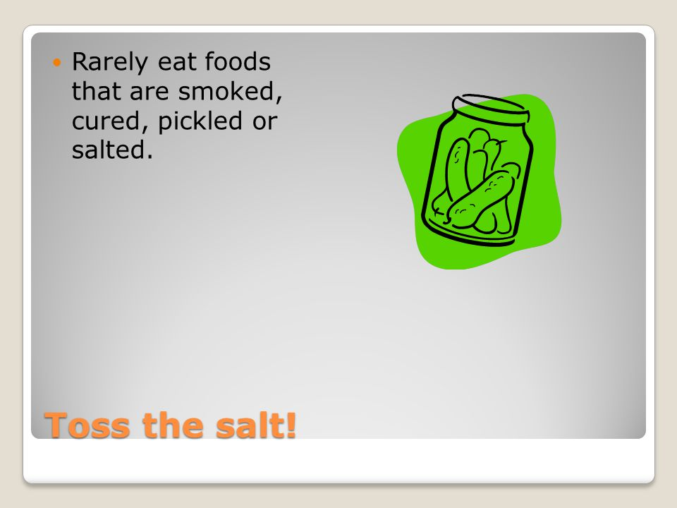 Toss the salt! Rarely eat foods that are smoked, cured, pickled or salted.