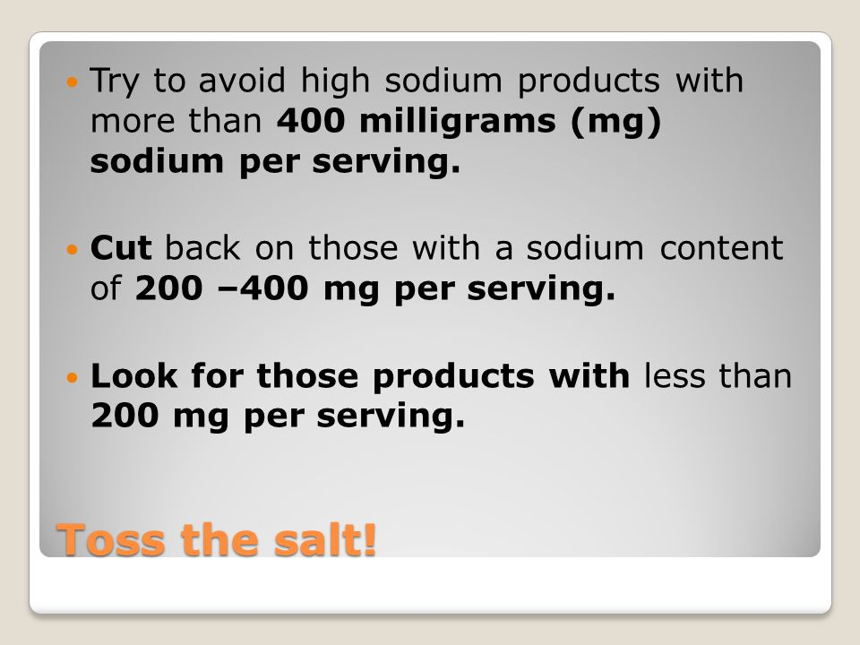 Toss the salt! Try to avoid high sodium products with more than 400 milligrams (mg) sodium per serving. Cut back on those with a sodium content of 200