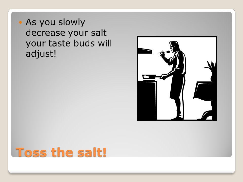 Toss the salt! As you slowly decrease your salt your taste buds will adjust!