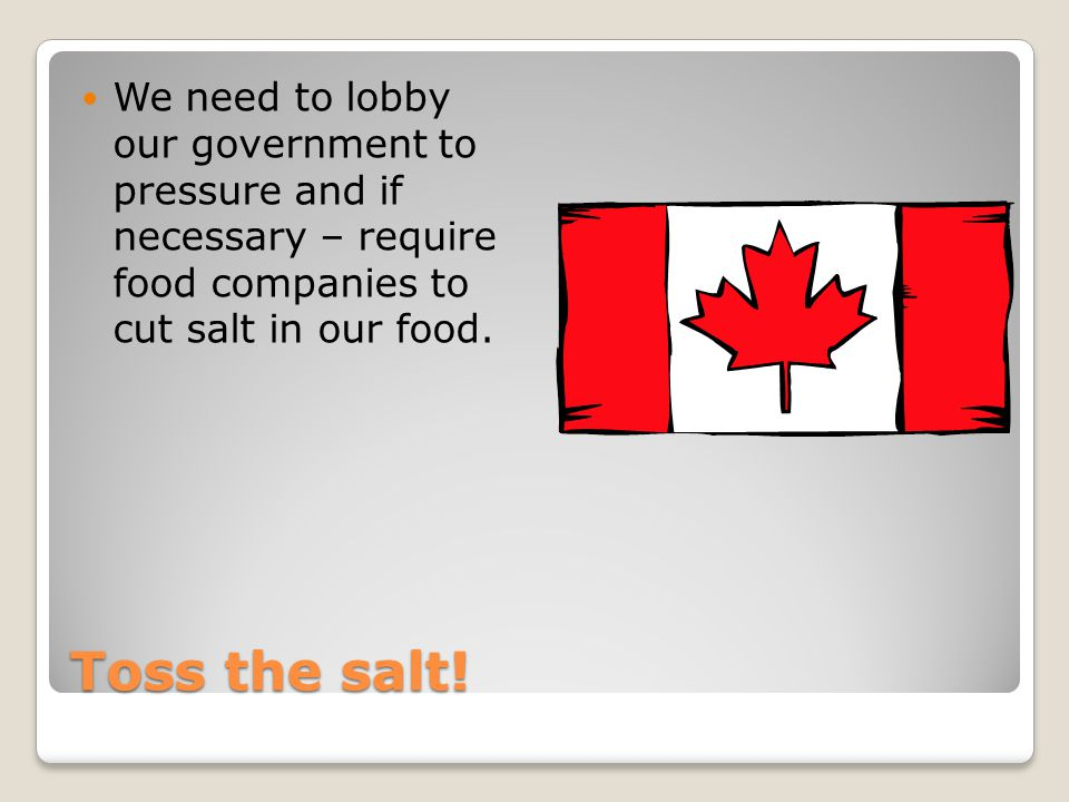 Toss the salt! We need to lobby our government to pressure and if necessary – require food companies to cut salt in our food.