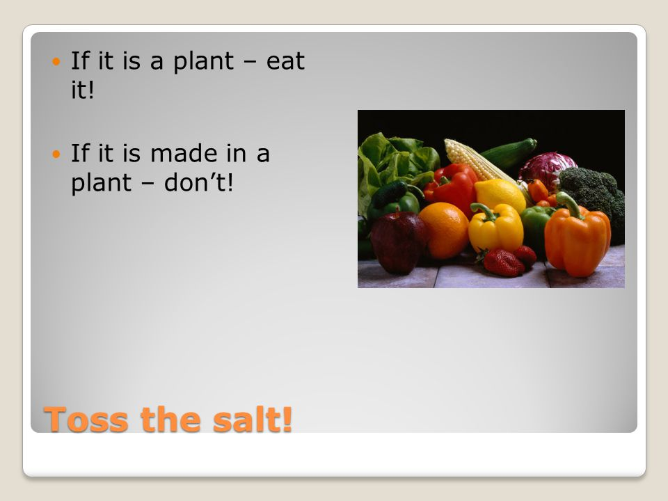 Toss the salt! If it is a plant – eat it! If it is made in a plant – don't!
