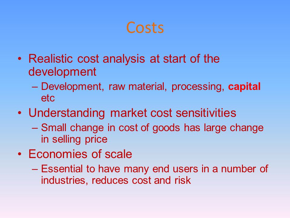 Costs Realistic cost analysis at start of the development –Development, raw material, processing, capital etc Understanding market cost sensitivities –Small change in cost of goods has large change in selling price Economies of scale –Essential to have many end users in a number of industries, reduces cost and risk