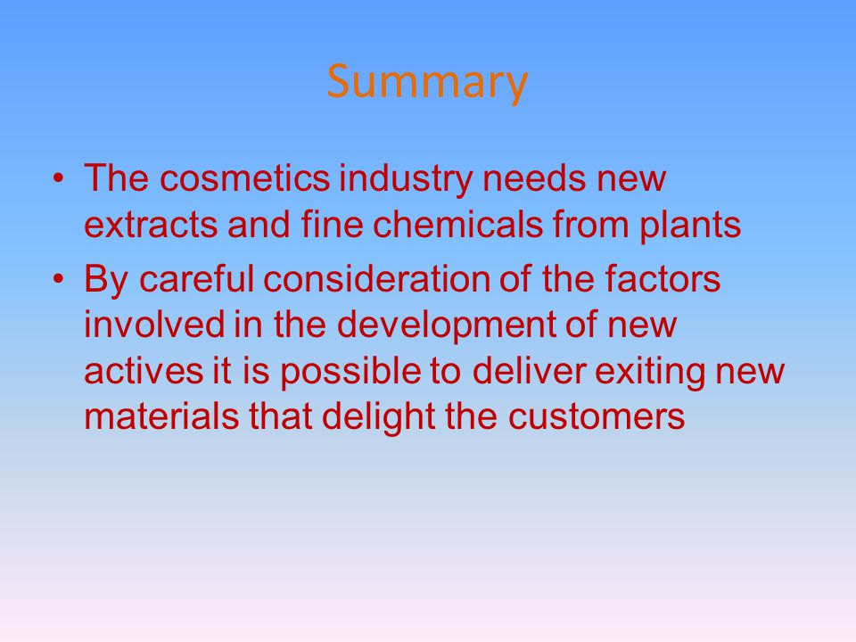 Summary The cosmetics industry needs new extracts and fine chemicals from plants By careful consideration of the factors involved in the development of new actives it is possible to deliver exiting new materials that delight the customers