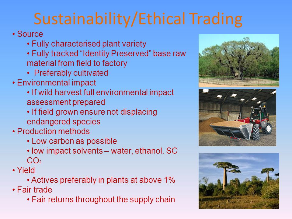 Sustainability/Ethical Trading Source Fully characterised plant variety Fully tracked Identity Preserved base raw material from field to factory Preferably cultivated Environmental impact If wild harvest full environmental impact assessment prepared If field grown ensure not displacing endangered species Production methods Low carbon as possible low impact solvents – water, ethanol.