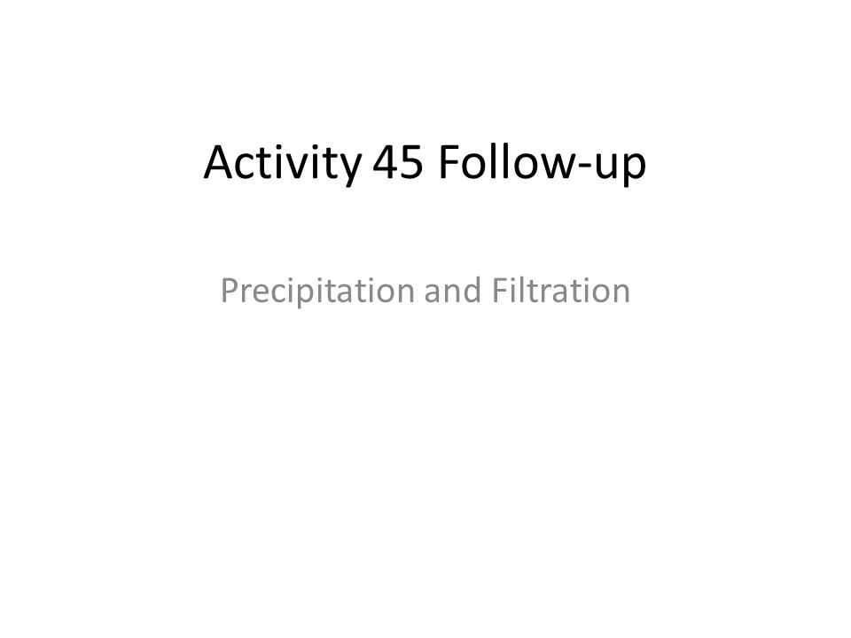 Activity 45 Follow-up Precipitation and Filtration