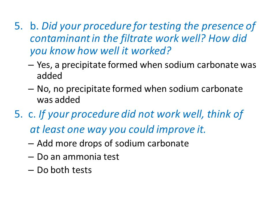 5.b. Did your procedure for testing the presence of contaminant in the filtrate work well? How did you know how well it worked? – Yes, a precipitate f