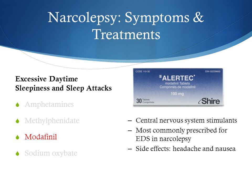 Narcolepsy: Symptoms & Treatments Excessive Daytime Sleepiness and Sleep Attacks  Amphetamines  Methylphenidate  Modafinil  Sodium oxybate – Central nervous system stimulants – Most commonly prescribed for EDS in narcolepsy – Side effects: headache and nausea