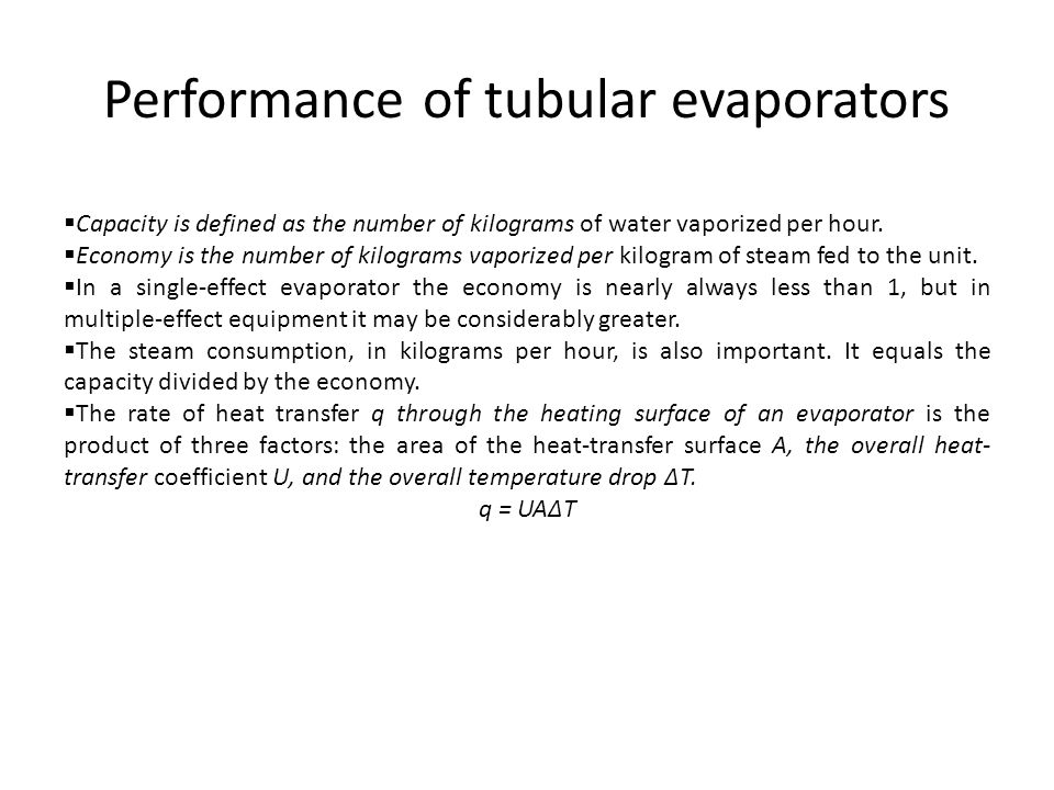 Performance of tubular evaporators  Capacity is defined as the number of kilograms of water vaporized per hour.  Economy is the number of kilograms