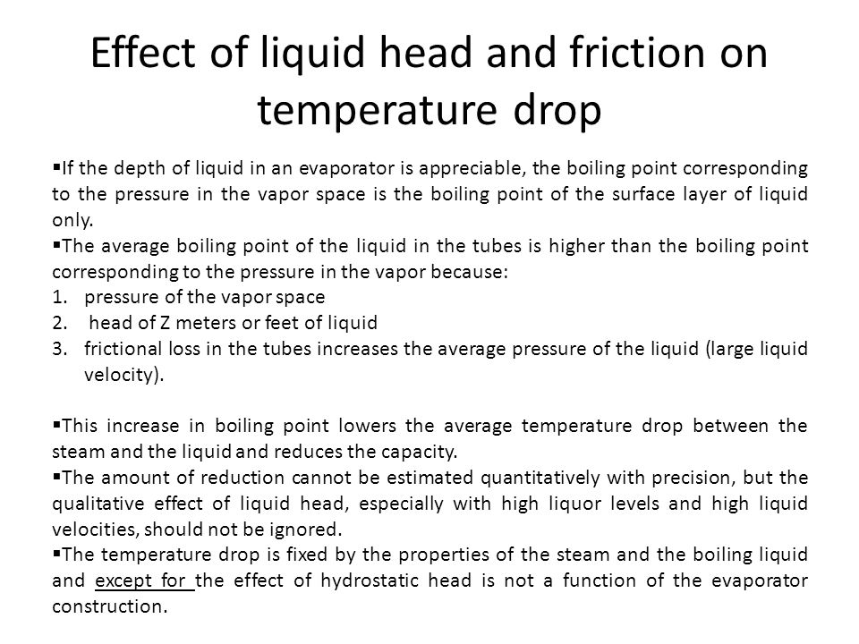 Effect of liquid head and friction on temperature drop  If the depth of liquid in an evaporator is appreciable, the boiling point corresponding to th
