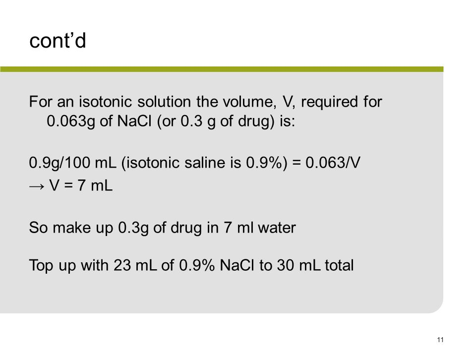 11 cont'd For an isotonic solution the volume, V, required for 0.063g of NaCl (or 0.3 g of drug) is: 0.9g/100 mL (isotonic saline is 0.9%) = 0.063/V → V = 7 mL So make up 0.3g of drug in 7 ml water Top up with 23 mL of 0.9% NaCl to 30 mL total