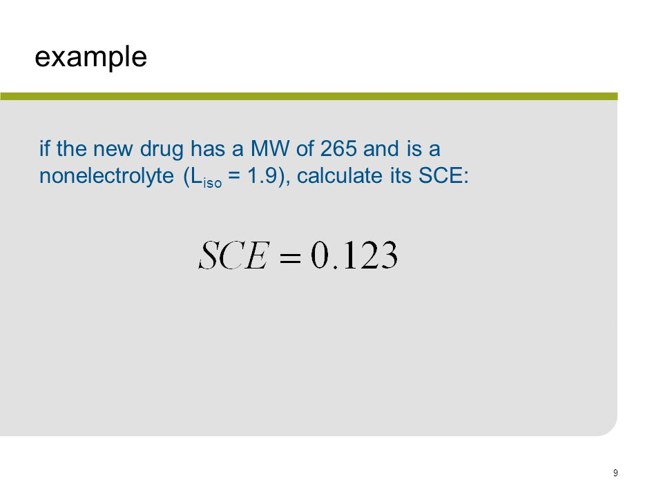 9 example if the new drug has a MW of 265 and is a nonelectrolyte (L iso = 1.9), calculate its SCE:
