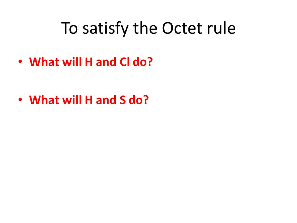To satisfy the Octet rule What will H and Cl do? What will H and S do?