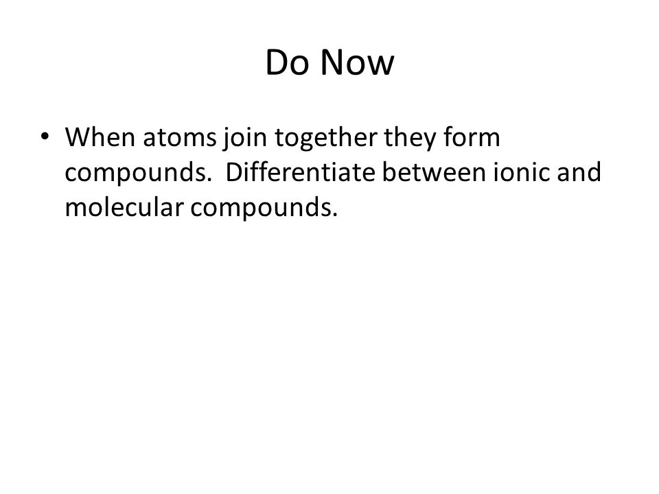Do Now When atoms join together they form compounds.