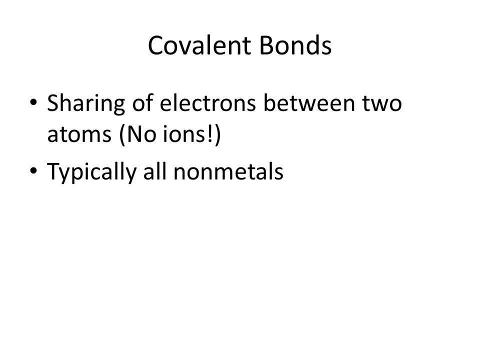 Covalent Bonds Sharing of electrons between two atoms (No ions!) Typically all nonmetals