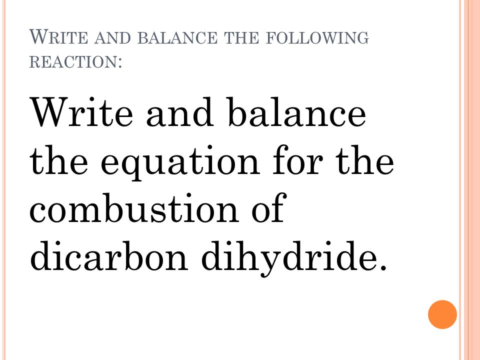 W RITE AND BALANCE THE FOLLOWING REACTION : Write and balance the equation for the combustion of dicarbon dihydride.