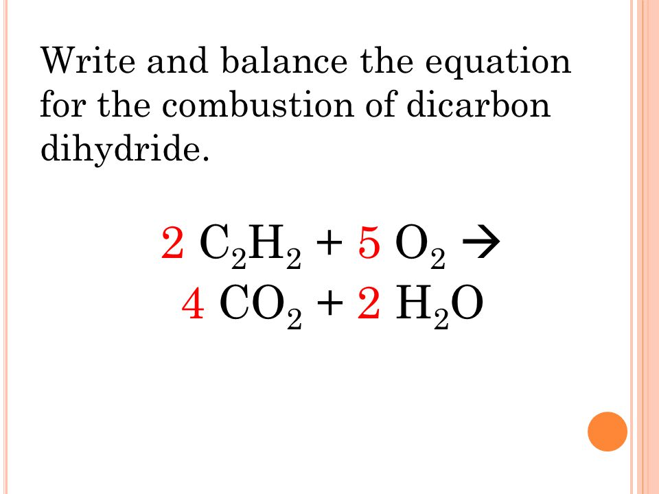 2 C 2 H 2 + 5 O 2  4 CO 2 + 2 H 2 O Write and balance the equation for the combustion of dicarbon dihydride.