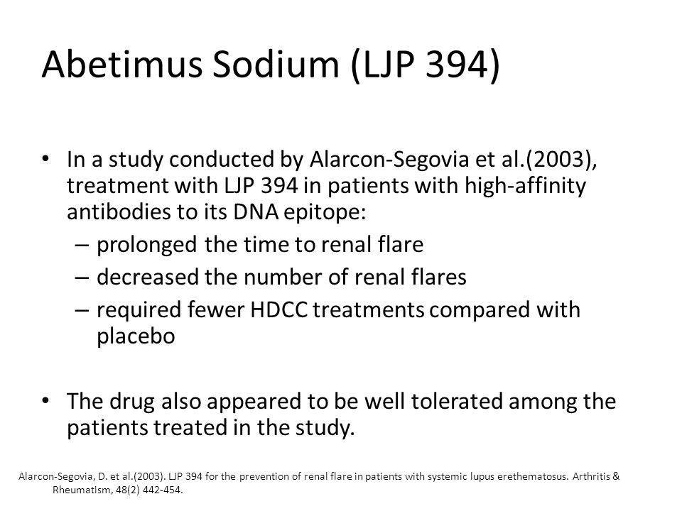 Abetimus Sodium (LJP 394) In a study conducted by Alarcon-Segovia et al.(2003), treatment with LJP 394 in patients with high-affinity antibodies to its DNA epitope: – prolonged the time to renal flare – decreased the number of renal flares – required fewer HDCC treatments compared with placebo The drug also appeared to be well tolerated among the patients treated in the study.